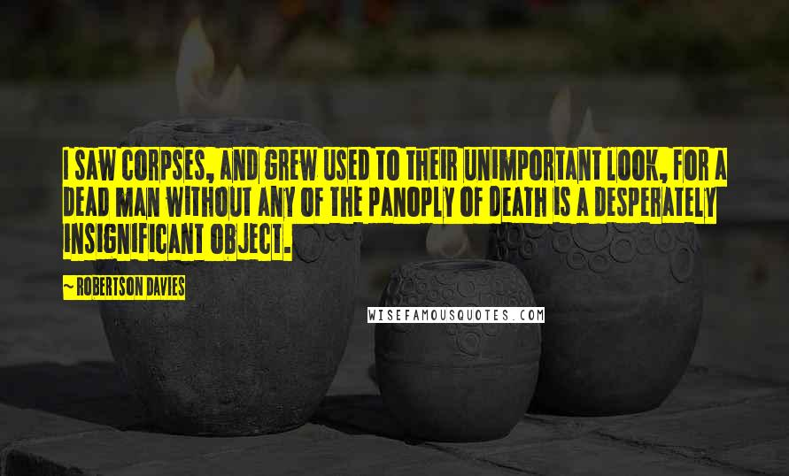 Robertson Davies quotes: I saw corpses, and grew used to their unimportant look, for a dead man without any of the panoply of death is a desperately insignificant object.