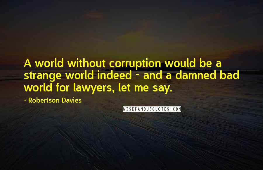 Robertson Davies quotes: A world without corruption would be a strange world indeed - and a damned bad world for lawyers, let me say.