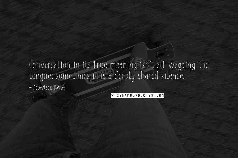 Robertson Davies quotes: Conversation in its true meaning isn't all wagging the tongue; sometimes it is a deeply shared silence.