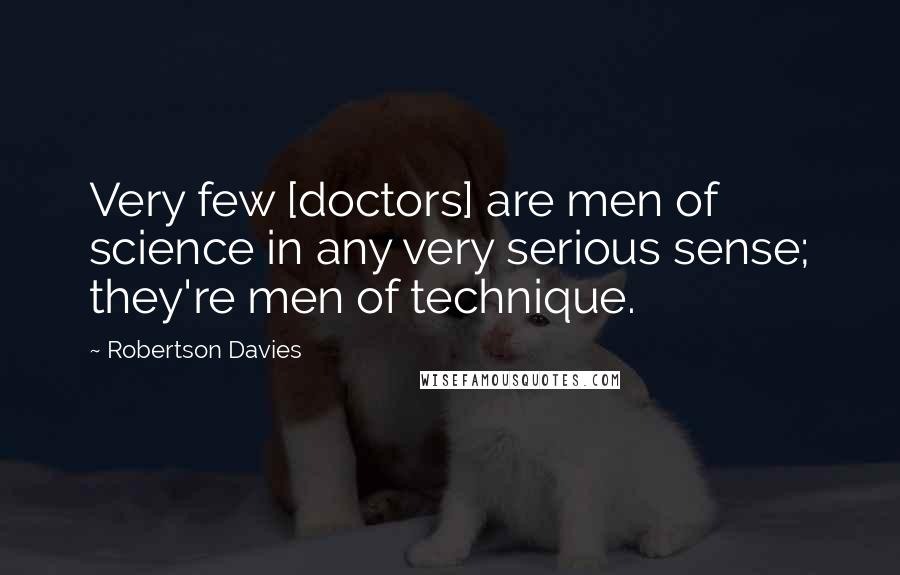 Robertson Davies quotes: Very few [doctors] are men of science in any very serious sense; they're men of technique.