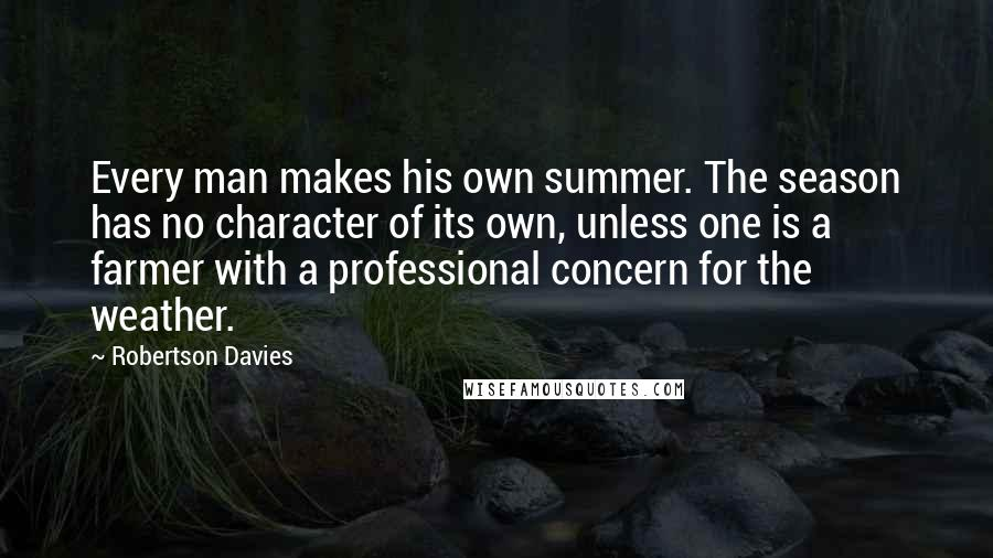 Robertson Davies quotes: Every man makes his own summer. The season has no character of its own, unless one is a farmer with a professional concern for the weather.