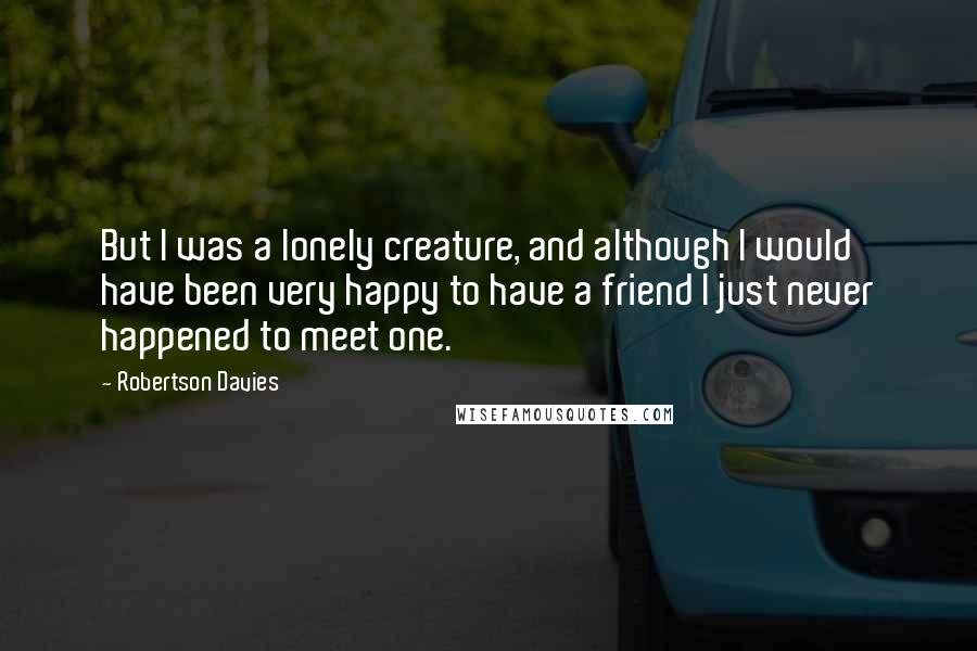 Robertson Davies quotes: But I was a lonely creature, and although I would have been very happy to have a friend I just never happened to meet one.