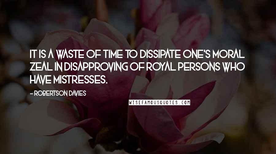 Robertson Davies quotes: It is a waste of time to dissipate one's moral zeal in disapproving of royal persons who have mistresses.