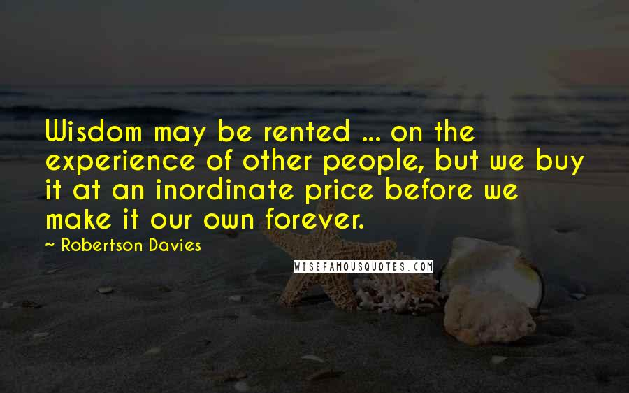 Robertson Davies quotes: Wisdom may be rented ... on the experience of other people, but we buy it at an inordinate price before we make it our own forever.