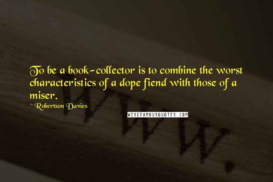 Robertson Davies quotes: To be a book-collector is to combine the worst characteristics of a dope fiend with those of a miser.