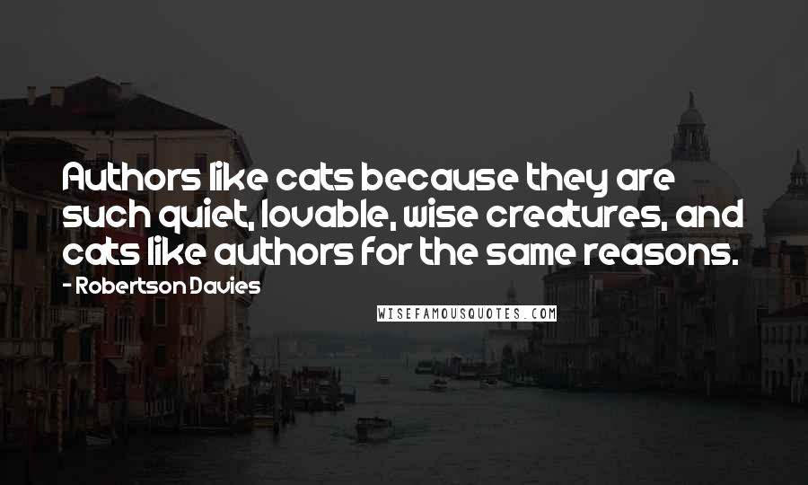 Robertson Davies quotes: Authors like cats because they are such quiet, lovable, wise creatures, and cats like authors for the same reasons.