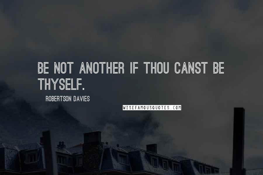 Robertson Davies quotes: Be not another if thou canst be thyself.