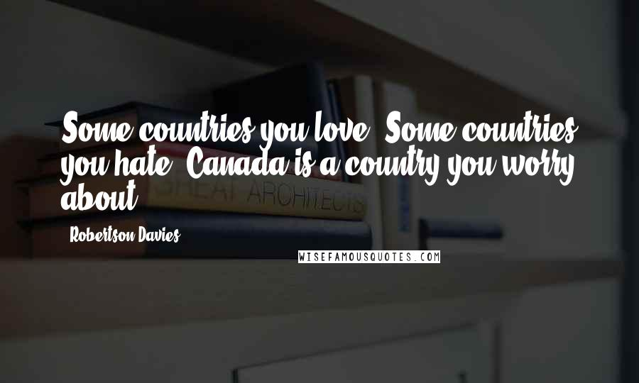 Robertson Davies quotes: Some countries you love. Some countries you hate. Canada is a country you worry about.