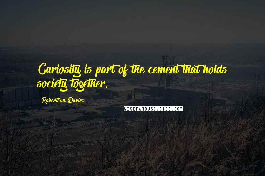 Robertson Davies quotes: Curiosity is part of the cement that holds society together.