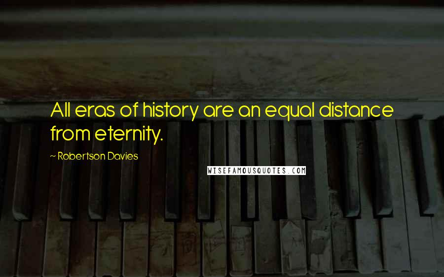 Robertson Davies quotes: All eras of history are an equal distance from eternity.