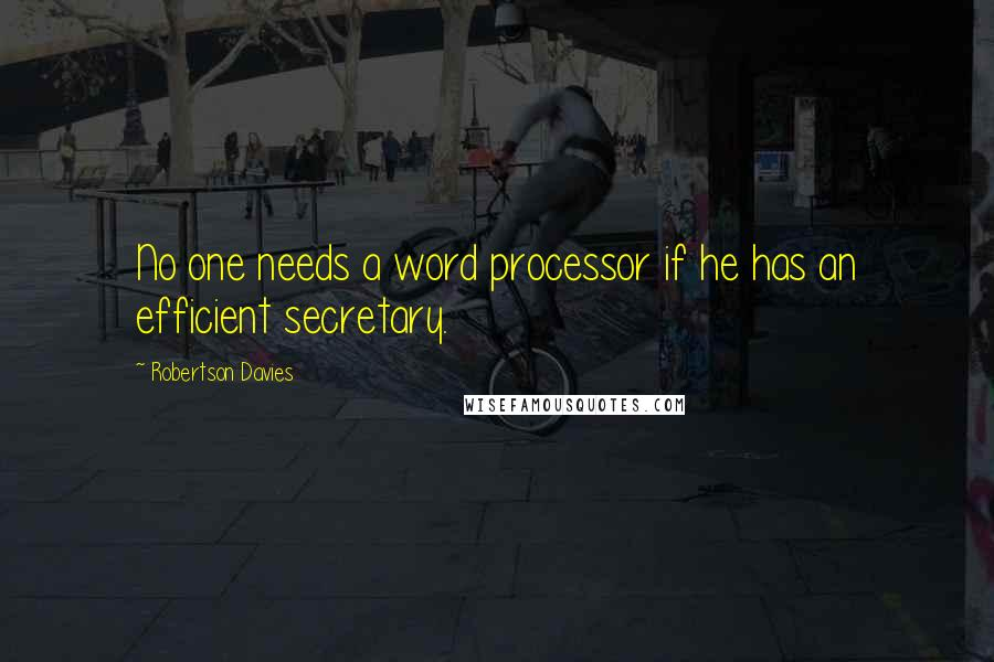 Robertson Davies quotes: No one needs a word processor if he has an efficient secretary.