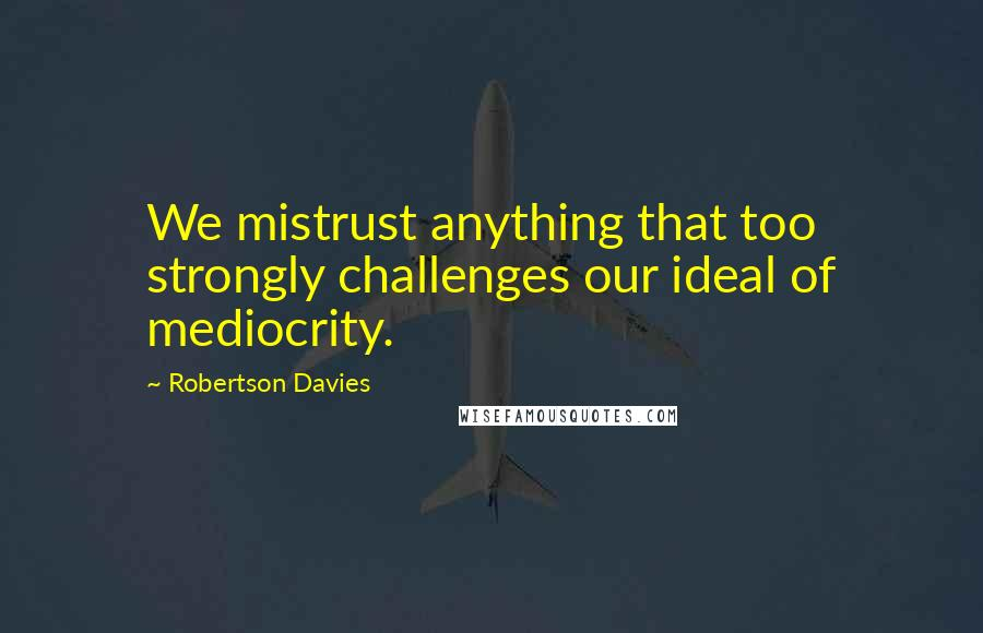 Robertson Davies quotes: We mistrust anything that too strongly challenges our ideal of mediocrity.