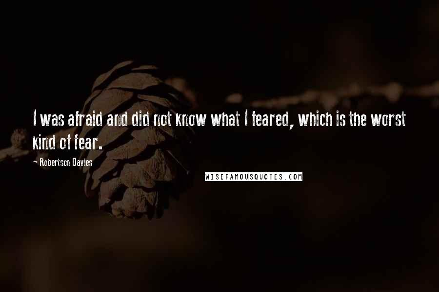 Robertson Davies quotes: I was afraid and did not know what I feared, which is the worst kind of fear.