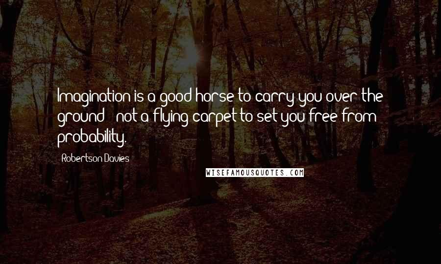Robertson Davies quotes: Imagination is a good horse to carry you over the ground - not a flying carpet to set you free from probability.