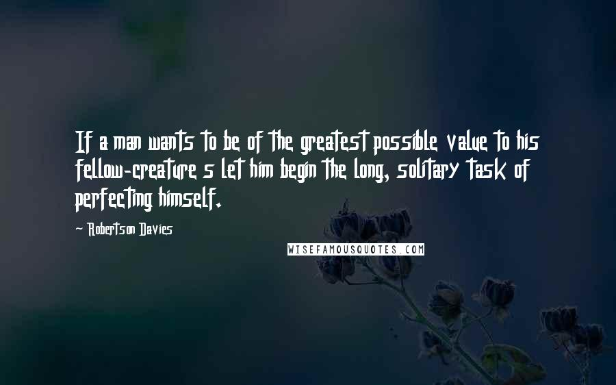 Robertson Davies quotes: If a man wants to be of the greatest possible value to his fellow-creature s let him begin the long, solitary task of perfecting himself.