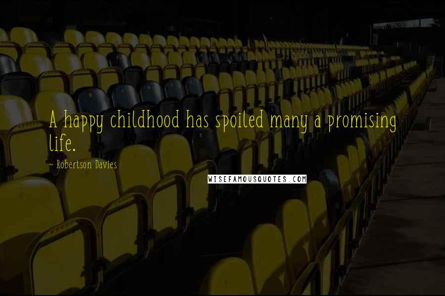 Robertson Davies quotes: A happy childhood has spoiled many a promising life.
