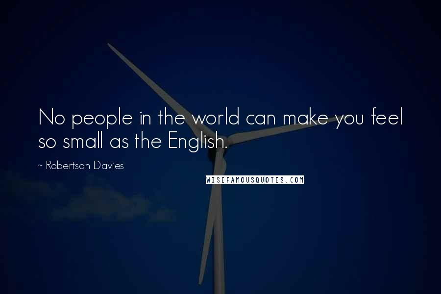Robertson Davies quotes: No people in the world can make you feel so small as the English.