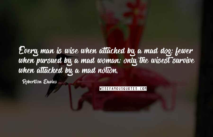 Robertson Davies quotes: Every man is wise when attacked by a mad dog; fewer when pursued by a mad woman; only the wisest survive when attacked by a mad notion.