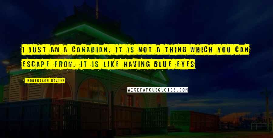 Robertson Davies quotes: I just am a Canadian. It is not a thing which you can escape from. It is like having blue eyes