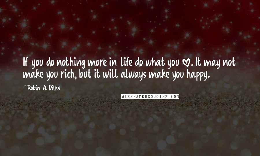 Robin A. Dilks quotes: If you do nothing more in life do what you love. It may not make you rich, but it will always make you happy.