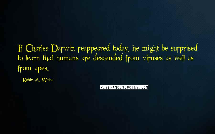 Robin A. Weiss quotes: If Charles Darwin reappeared today, he might be surprised to learn that humans are descended from viruses as well as from apes.