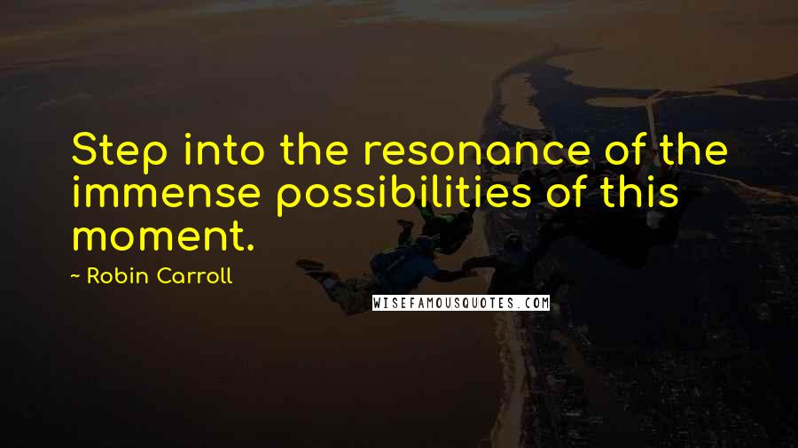 Robin Carroll quotes: Step into the resonance of the immense possibilities of this moment.