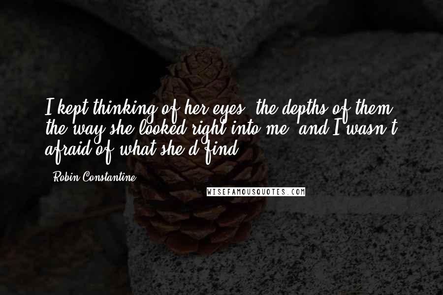 Robin Constantine quotes: I kept thinking of her eyes, the depths of them, the way she looked right into me, and I wasn't afraid of what she'd find.