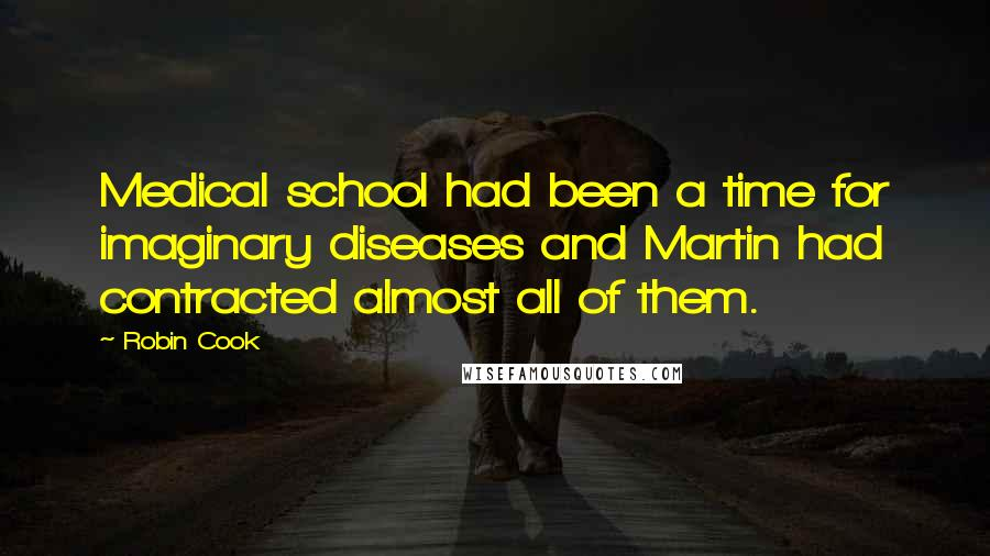 Robin Cook quotes: Medical school had been a time for imaginary diseases and Martin had contracted almost all of them.