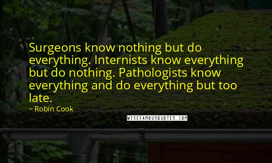 Robin Cook quotes: Surgeons know nothing but do everything. Internists know everything but do nothing. Pathologists know everything and do everything but too late.