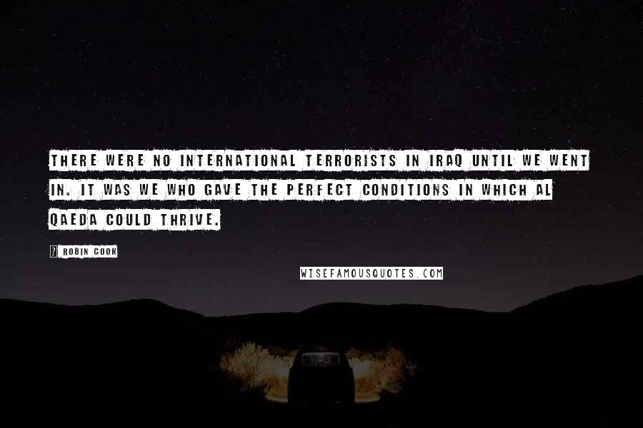 Robin Cook quotes: There were no international terrorists in Iraq until we went in. It was we who gave the perfect conditions in which Al Qaeda could thrive.