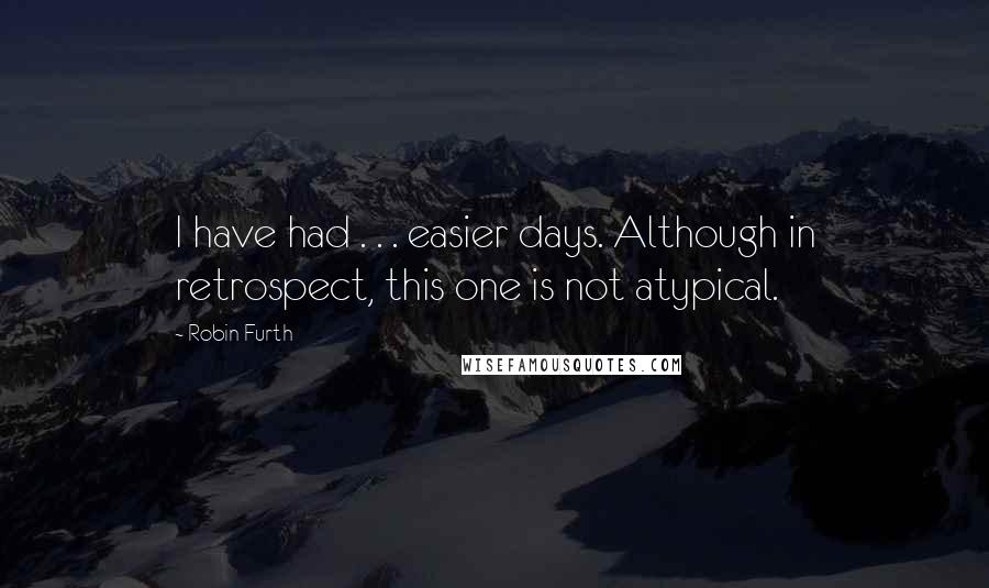Robin Furth quotes: I have had . . . easier days. Although in retrospect, this one is not atypical.