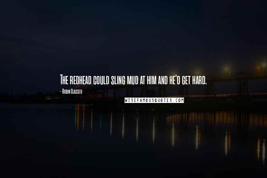 Robin Glasser quotes: The redhead could sling mud at him and he'd get hard.