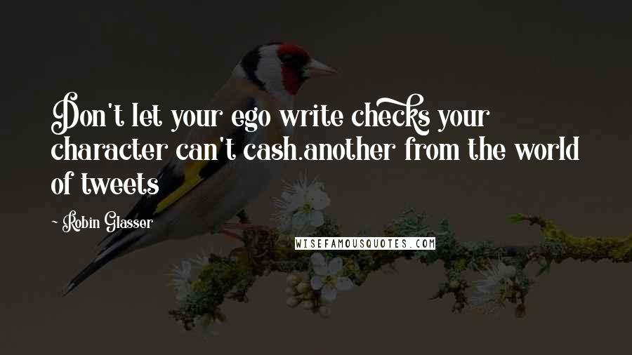 Robin Glasser quotes: Don't let your ego write checks your character can't cash.another from the world of tweets