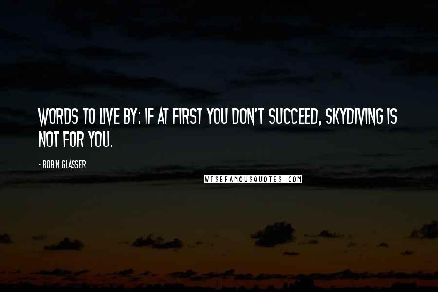 Robin Glasser quotes: Words to live by: If at first you don't succeed, skydiving is not for you.