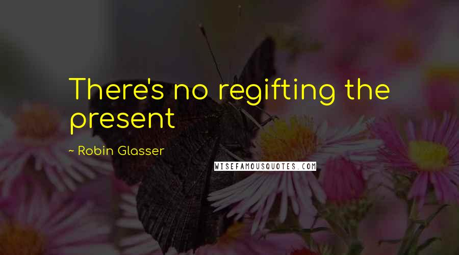 Robin Glasser quotes: There's no regifting the present
