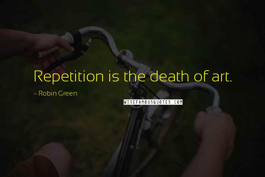 Robin Green quotes: Repetition is the death of art.