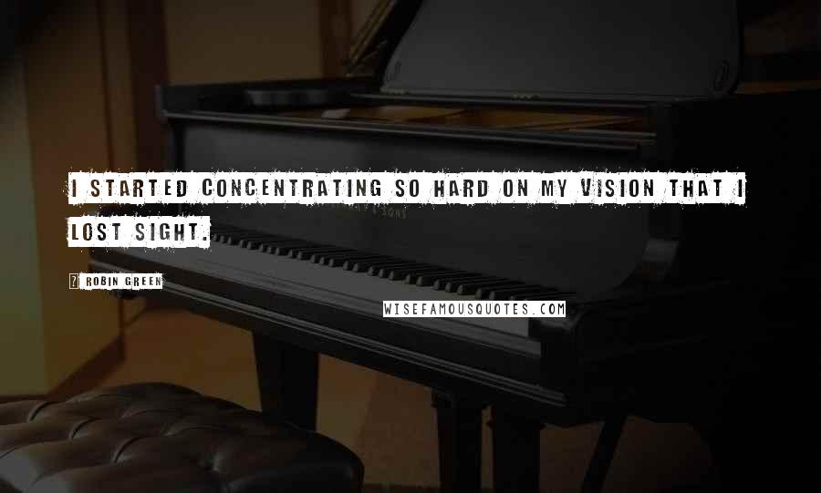 Robin Green quotes: I started concentrating so hard on my vision that I lost sight.