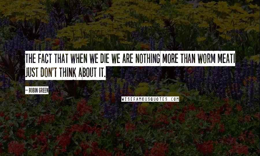 Robin Green quotes: The fact that when we die we are nothing more than worm meatI just don't think about it.