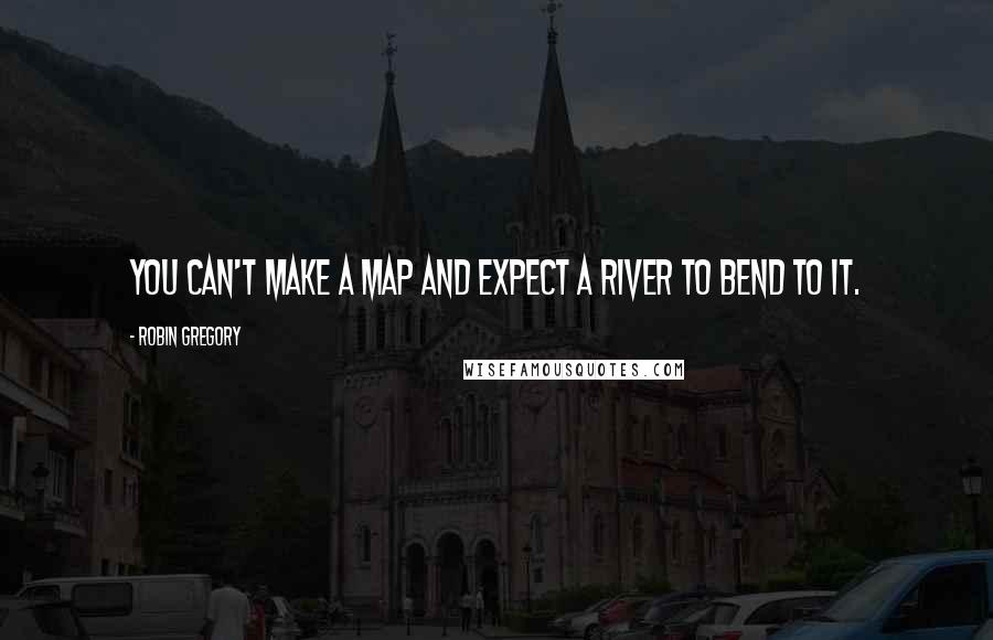Robin Gregory quotes: You can't make a map and expect a river to bend to it.