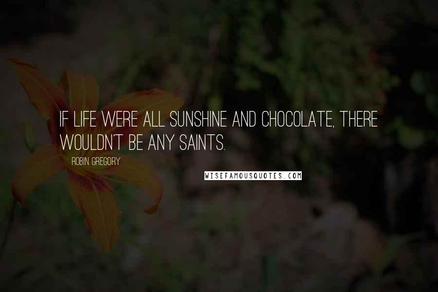 Robin Gregory quotes: If life were all sunshine and chocolate, there wouldn't be any saints.