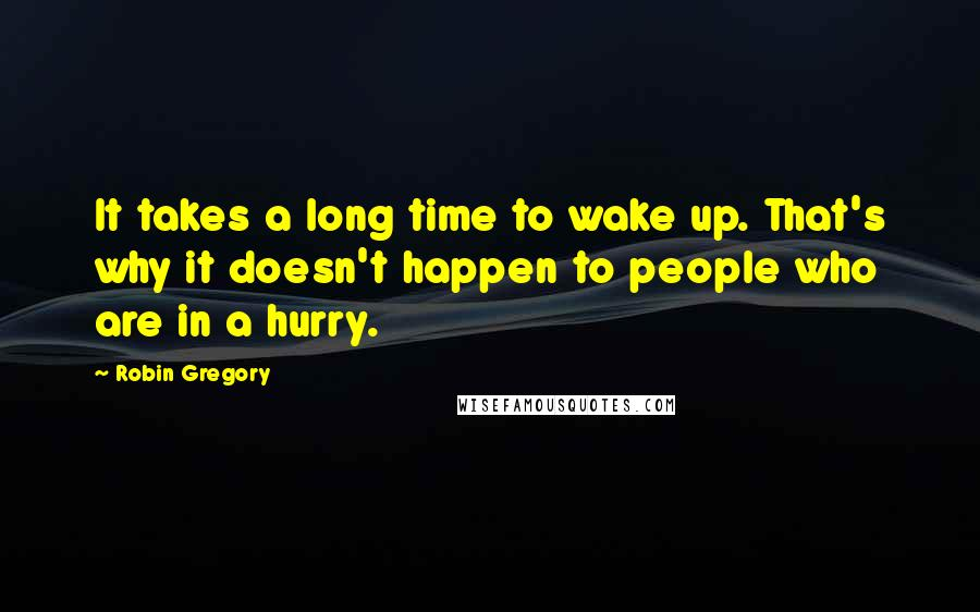 Robin Gregory quotes: It takes a long time to wake up. That's why it doesn't happen to people who are in a hurry.