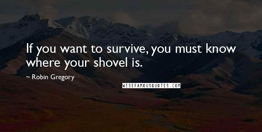 Robin Gregory quotes: If you want to survive, you must know where your shovel is.
