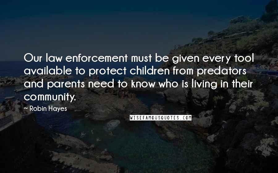 Robin Hayes quotes: Our law enforcement must be given every tool available to protect children from predators and parents need to know who is living in their community.