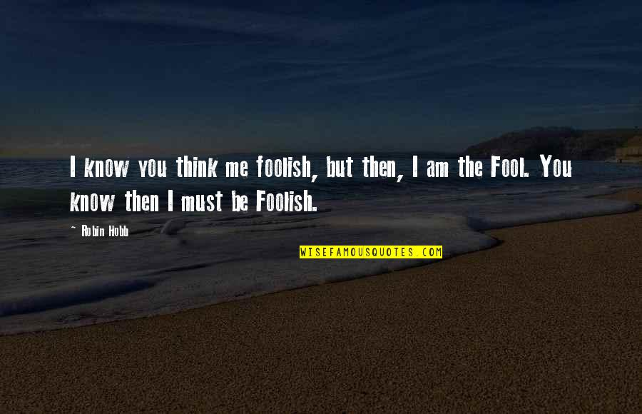 Robin Hobb Farseer Quotes By Robin Hobb: I know you think me foolish, but then,