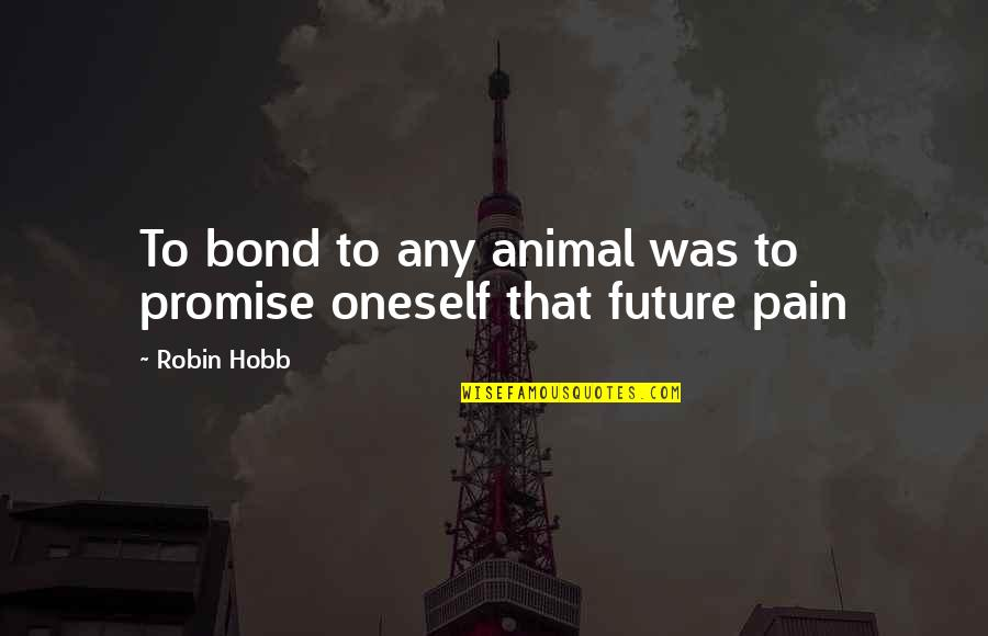 Robin Hobb Farseer Quotes By Robin Hobb: To bond to any animal was to promise