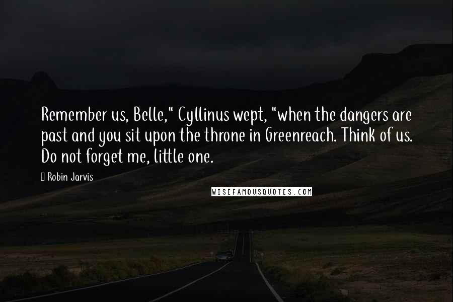 """Robin Jarvis quotes: Remember us, Belle,"""" Cyllinus wept, """"when the dangers are past and you sit upon the throne in Greenreach. Think of us. Do not forget me, little one."""