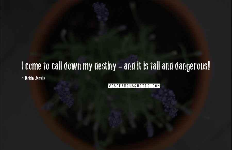 Robin Jarvis quotes: I come to call down my destiny - and it is tall and dangerous!