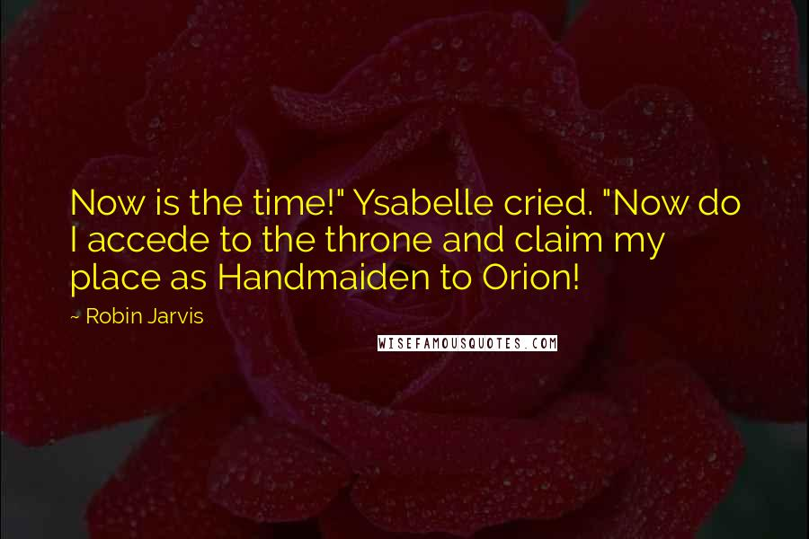 """Robin Jarvis quotes: Now is the time!"""" Ysabelle cried. """"Now do I accede to the throne and claim my place as Handmaiden to Orion!"""