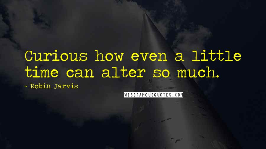 Robin Jarvis quotes: Curious how even a little time can alter so much.