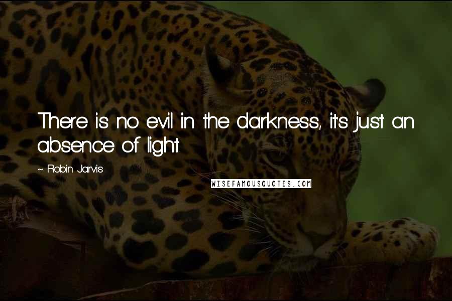 Robin Jarvis quotes: There is no evil in the darkness, it's just an absence of light.